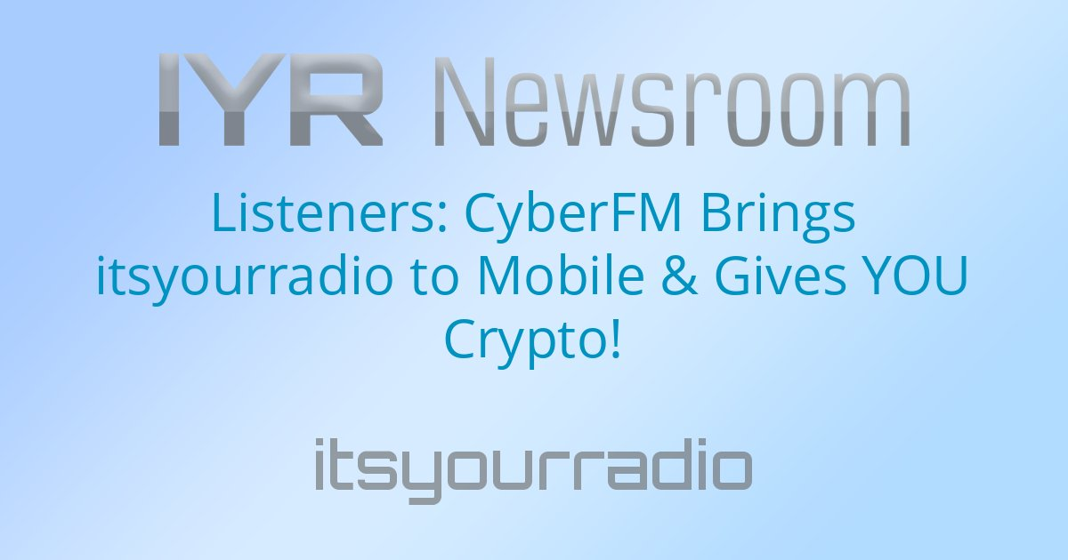 Listeners: CyberFM Brings itsyourradio to Mobile & Gives YOU Crypto!